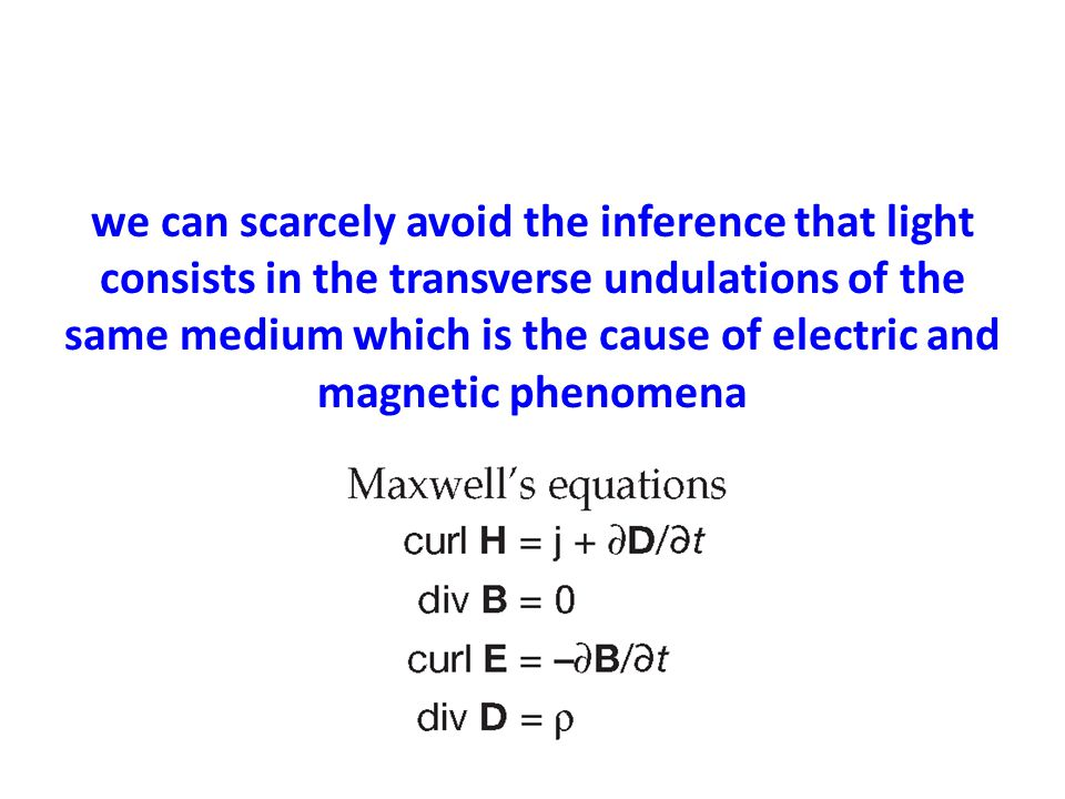 we can scarcely avoid the inference that light consists in the transverse undulations of the same medium which is the cause of electric and magnetic phenomena