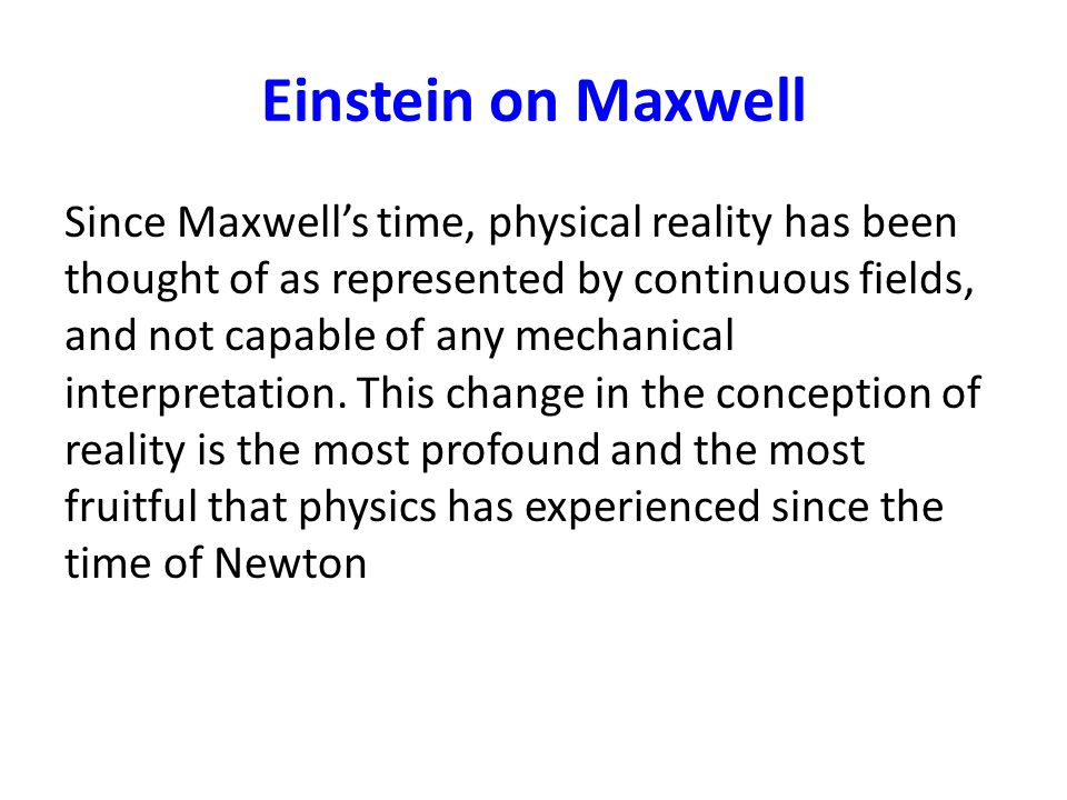 Einstein on Maxwell Since Maxwell's time, physical reality has been thought of as represented by continuous fields, and not capable of any mechanical interpretation.