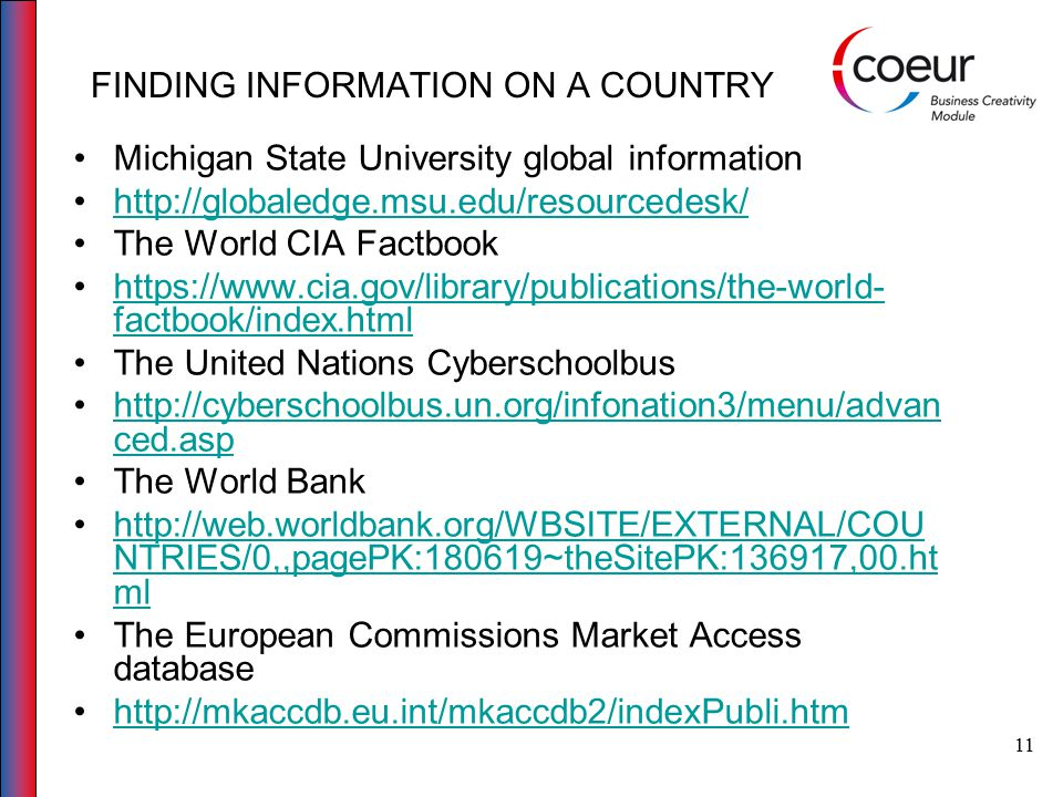 12 FINDING INFORMATION ON A COUNTRY The OECD website http://www.oecd.org/countrieslist/0,3351,en_3387310 8_33844430_1_1_1_1_1,00.htmlhttp://www.oecd.org/countrieslist/0,3351,en_3387310 8_33844430_1_1_1_1_1,00.html A list of national statistics offices websites produced by the UN http://unstats.un.org/unsd/methods/inter- natlinks/sd_natstat.asphttp://unstats.un.org/unsd/methods/inter- natlinks/sd_natstat.asp Business Insight Interactive http://www.bi- interactive.com/index.aspx?StoryID=0&ReportID=107 6&Lang=en&MainPage=homehttp://www.bi- interactive.com/index.aspx?StoryID=0&ReportID=107 6&Lang=en&MainPage=home Eurostats facts through figures http://epp.eurostat.ec.europa.eu/portal/page/portal/eu rostat/homehttp://epp.eurostat.ec.europa.eu/portal/page/portal/eu rostat/home