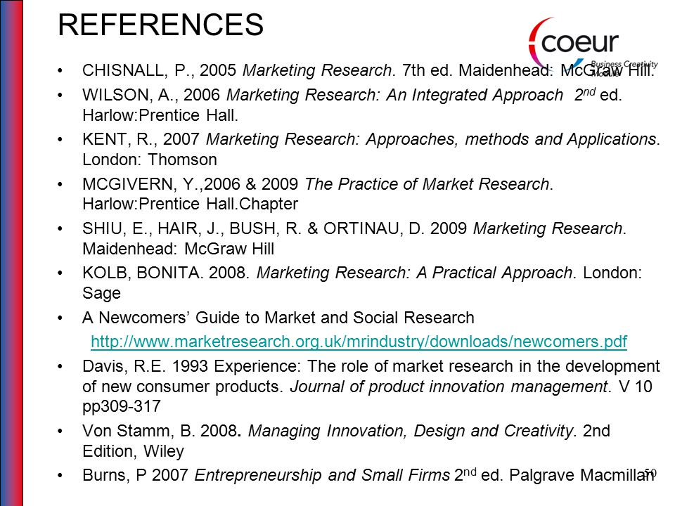 50 REFERENCES CHISNALL, P., 2005 Marketing Research. 7th ed. Maidenhead: McGraw Hill. WILSON, A., 2006 Marketing Research: An Integrated Approach 2 nd
