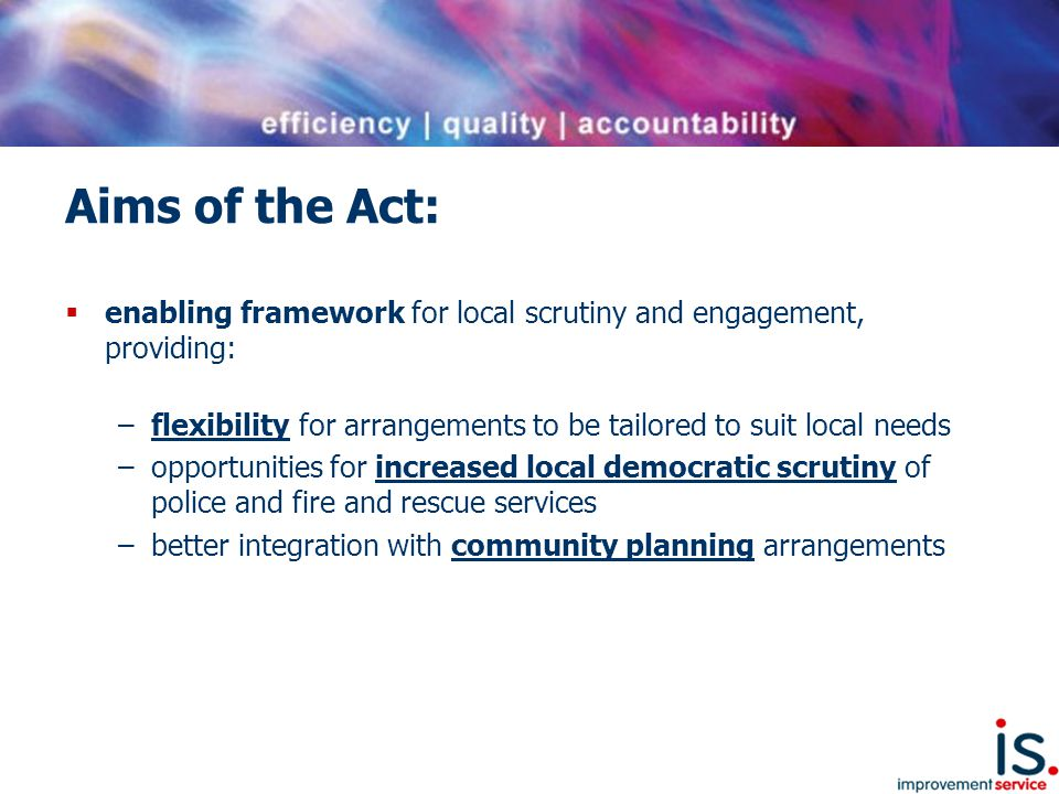 Requirements of the Act:  Designation of Local Commander/ Senior Officer for each authority area, following consultation with local authority  Chief Constable/SFRS ensure adequate arrangements for policing/carrying out functions in each authority area  Publication of local plans for police & fire  Local authorities to be involved in setting local priorities and objectives  Local authorities to approve local plans and can request specific policing measures to go in the local plan  Local plans to be replaced at least every 3 years  Local authority to monitor and provide feedback to Local Commander/Senior Officer  Local authority can request reports and information as deemed reasonable  Responsibility for community planning lies with Chief Constable
