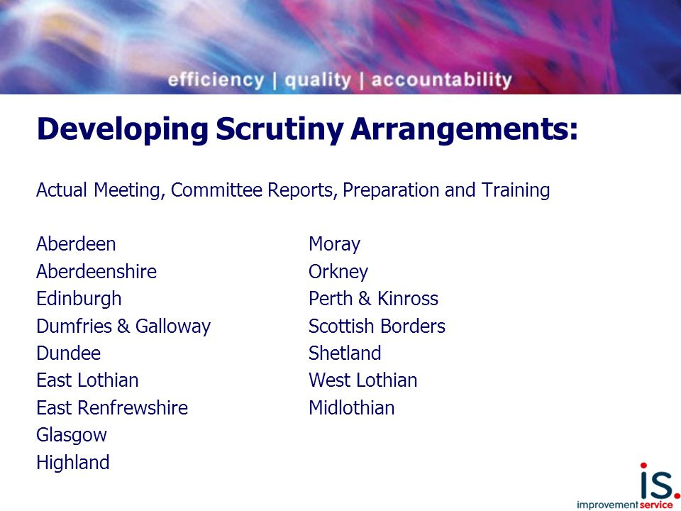 Local Scrutiny Arrangements Scrutiny arrangements being tested – examples include:  Member only committee - Policy and Resources  Member led Committee - partners and officers as non voting advisers  Full Council  Partnership - Safer and Stronger or Community Safety Partnerships but with additional elected member representation