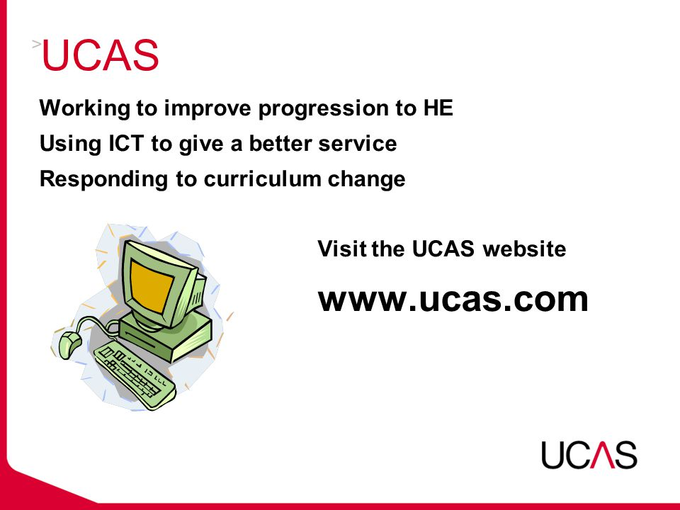 UCAS Working to improve progression to HE Using ICT to give a better service Responding to curriculum change Visit the UCAS website www.ucas.com