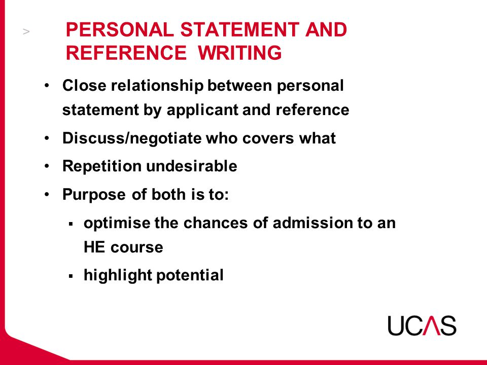 PERSONAL STATEMENT AND REFERENCE WRITING Close relationship between personal statement by applicant and reference Discuss/negotiate who covers what Repetition undesirable Purpose of both is to:  optimise the chances of admission to an HE course  highlight potential