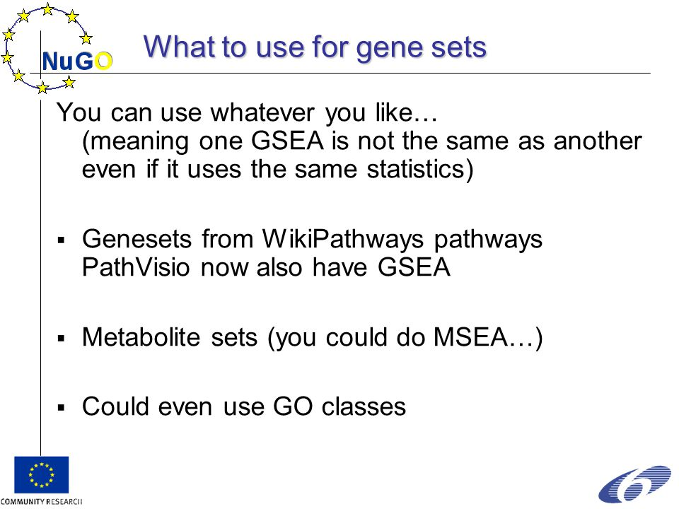 What to use for gene sets You can use whatever you like… (meaning one GSEA is not the same as another even if it uses the same statistics)  Genesets from WikiPathways pathways PathVisio now also have GSEA  Metabolite sets (you could do MSEA…)  Could even use GO classes