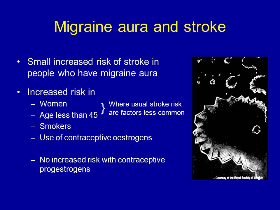 Migraine aura and stroke Small increased risk of stroke in people who have migraine aura Increased risk in –Women –Age less than 45 –Smokers –Use of contraceptive oestrogens –No increased risk with contraceptive progestrogens } Where usual stroke risk are factors less common
