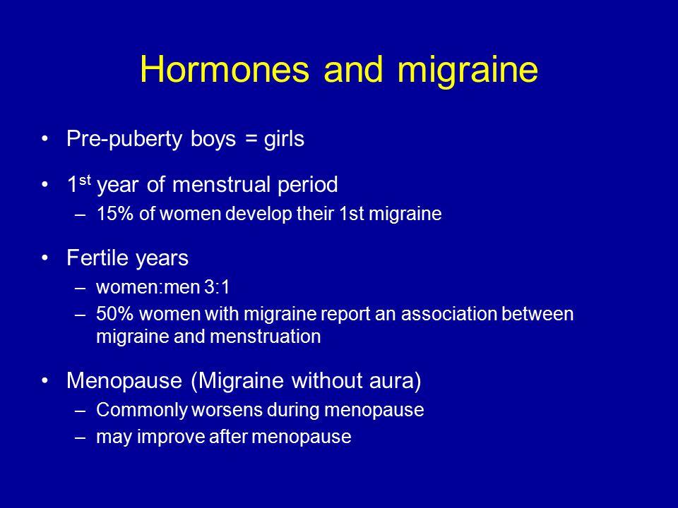 Hormones and migraine Pre-puberty boys = girls 1 st year of menstrual period –15% of women develop their 1st migraine Fertile years –women:men 3:1 –50