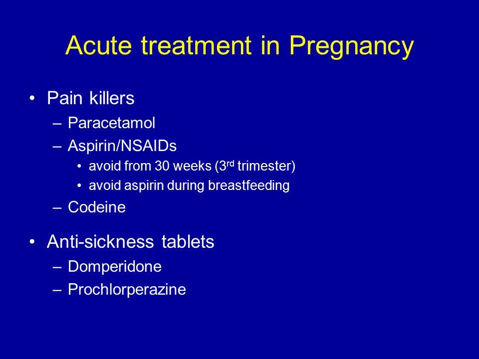 Acute treatment in Pregnancy Pain killers –Paracetamol –Aspirin/NSAIDs avoid from 30 weeks (3 rd trimester) avoid aspirin during breastfeeding –Codein