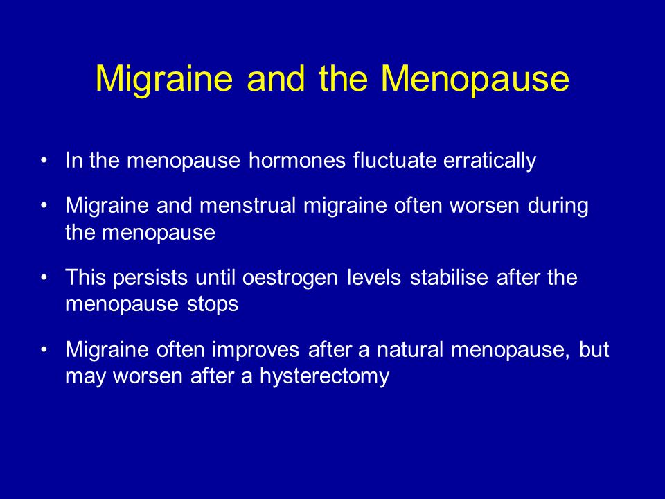 Migraine and the Menopause In the menopause hormones fluctuate erratically Migraine and menstrual migraine often worsen during the menopause This persists until oestrogen levels stabilise after the menopause stops Migraine often improves after a natural menopause, but may worsen after a hysterectomy