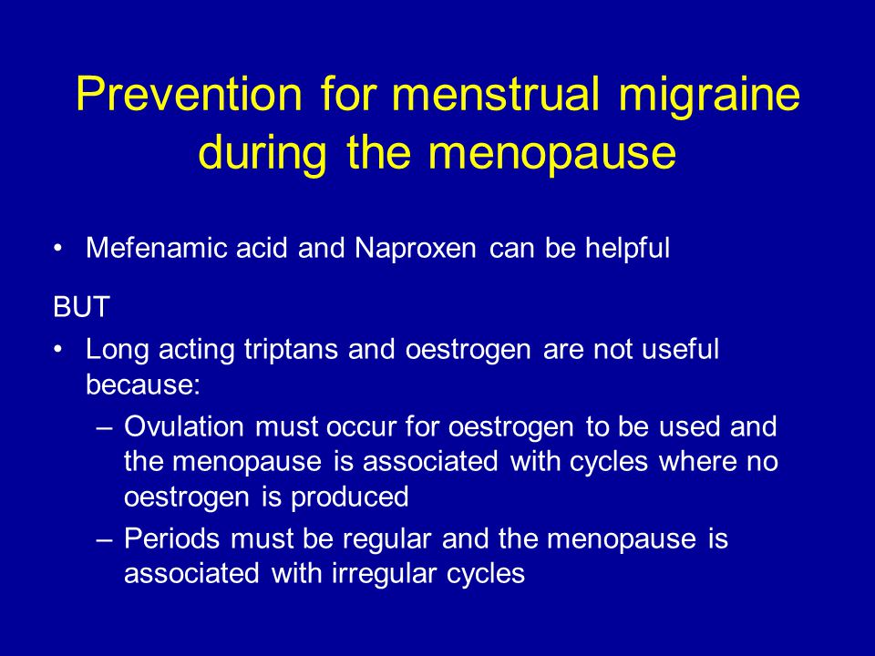 Prevention for menstrual migraine during the menopause Mefenamic acid and Naproxen can be helpful BUT Long acting triptans and oestrogen are not usefu