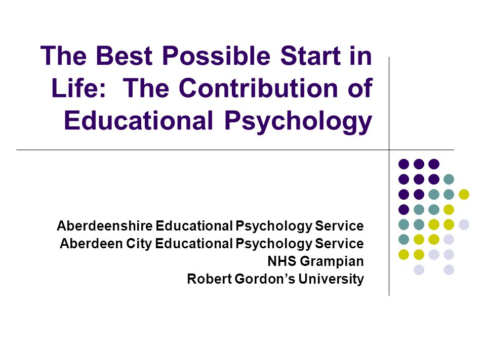 The Best Possible Start in Life: The Contribution of Educational Psychology Aberdeenshire Educational Psychology Service Aberdeen City Educational Psychology Service NHS Grampian Robert Gordon's University