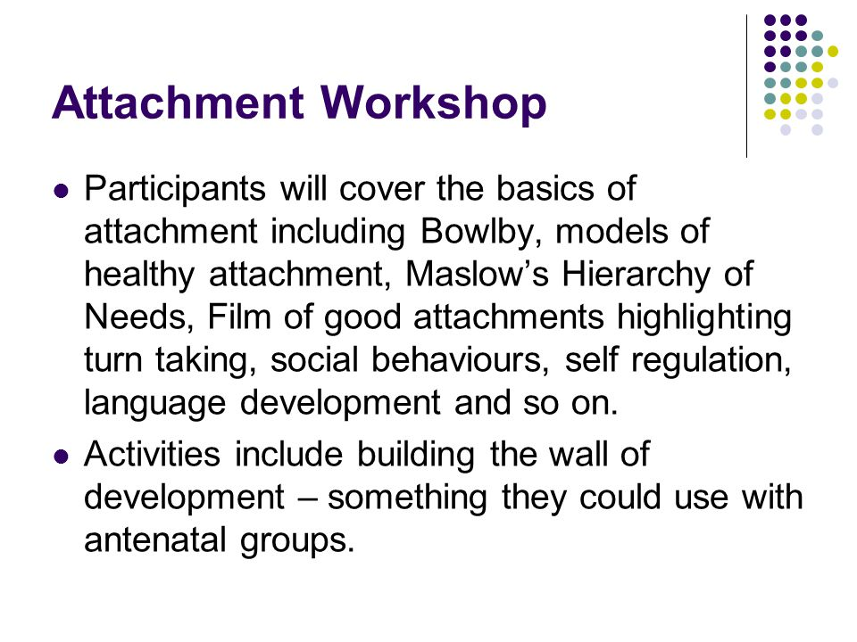 Attachment Workshop Participants will cover the basics of attachment including Bowlby, models of healthy attachment, Maslow's Hierarchy of Needs, Film of good attachments highlighting turn taking, social behaviours, self regulation, language development and so on.