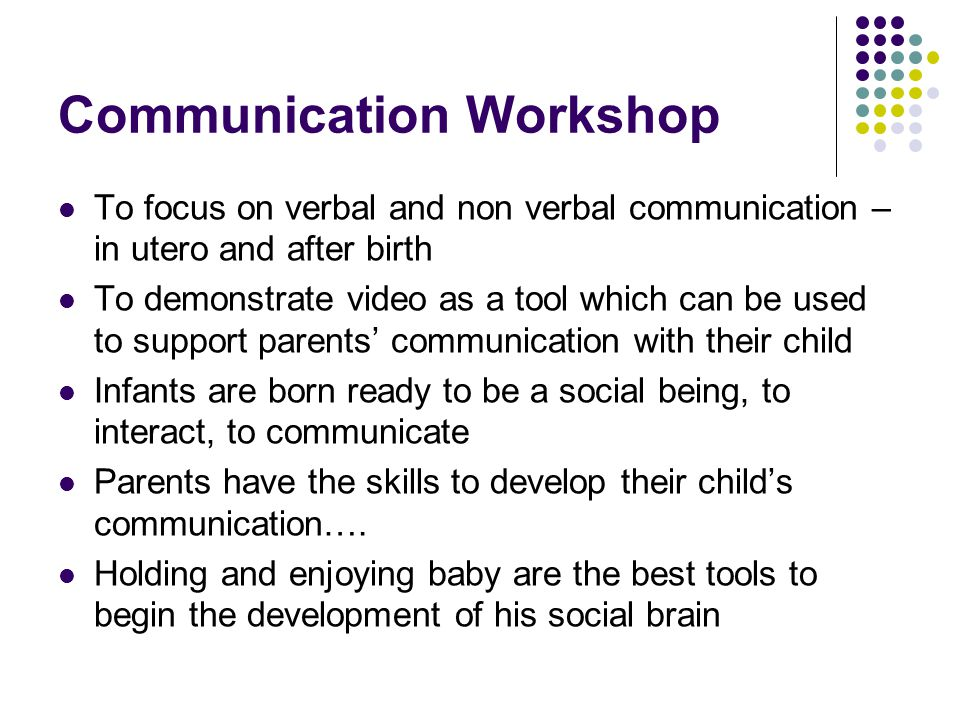 Communication Workshop To focus on verbal and non verbal communication – in utero and after birth To demonstrate video as a tool which can be used to support parents' communication with their child Infants are born ready to be a social being, to interact, to communicate Parents have the skills to develop their child's communication….