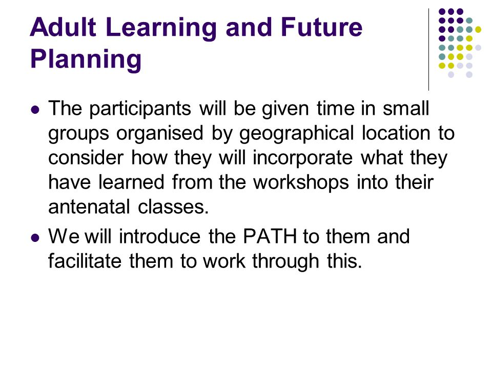 Adult Learning and Future Planning The participants will be given time in small groups organised by geographical location to consider how they will incorporate what they have learned from the workshops into their antenatal classes.