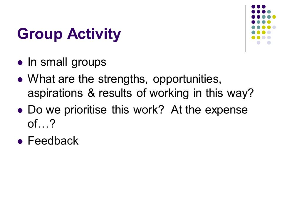Group Activity In small groups What are the strengths, opportunities, aspirations & results of working in this way.