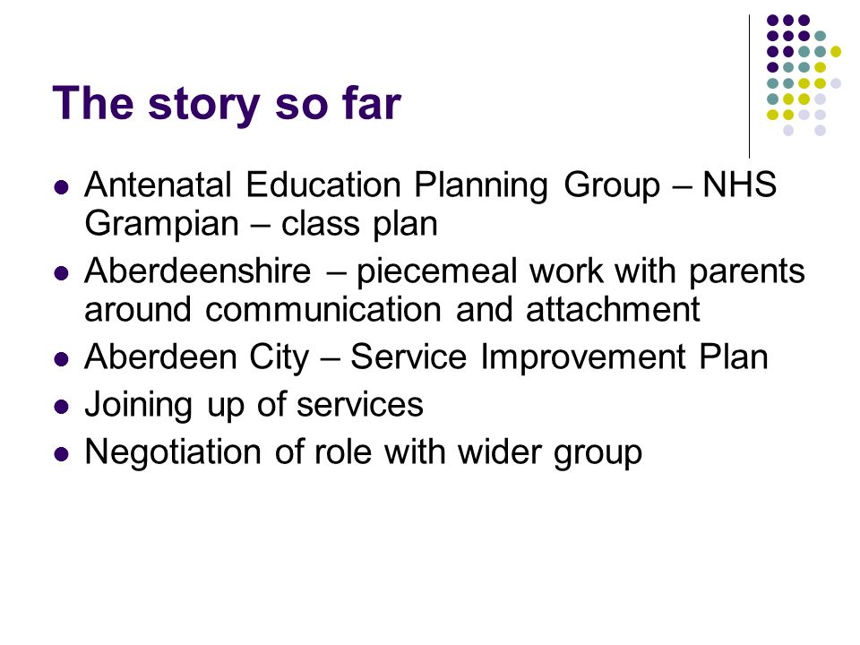 The story so far Antenatal Education Planning Group – NHS Grampian – class plan Aberdeenshire – piecemeal work with parents around communication and attachment Aberdeen City – Service Improvement Plan Joining up of services Negotiation of role with wider group