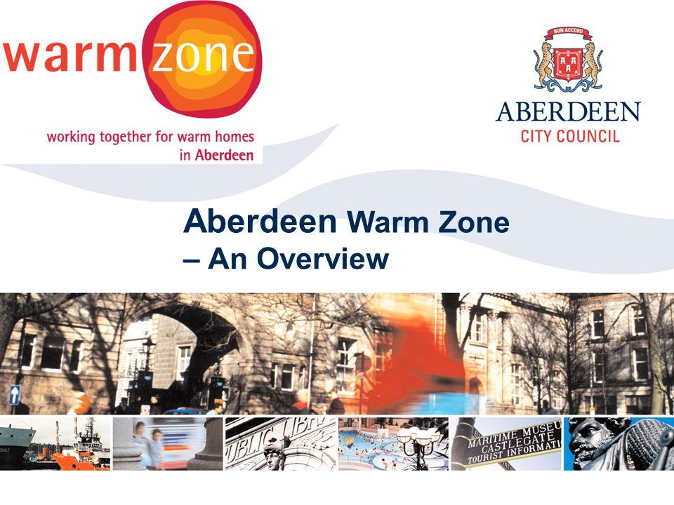 Aberdeen City Council 2006 Click to edit Master title style Aberdeen Warm Zone – An Overview
