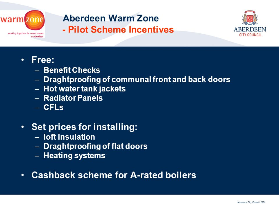 Aberdeen City Council 2006 Aberdeen Warm Zone - Pilot Scheme Incentives Free: –Benefit Checks –Draghtproofing of communal front and back doors –Hot water tank jackets –Radiator Panels –CFLs Set prices for installing: –loft insulation –Draghtproofing of flat doors –Heating systems Cashback scheme for A-rated boilers