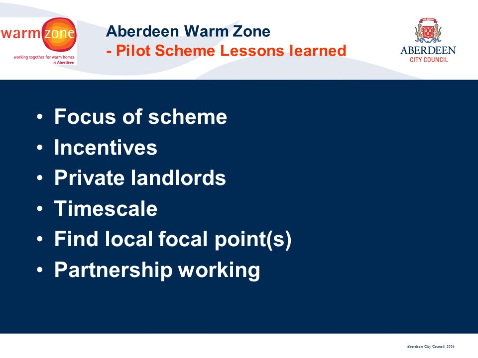 Aberdeen City Council 2006 Aberdeen Warm Zone - Pilot Scheme Lessons learned Focus of scheme Incentives Private landlords Timescale Find local focal point(s) Partnership working
