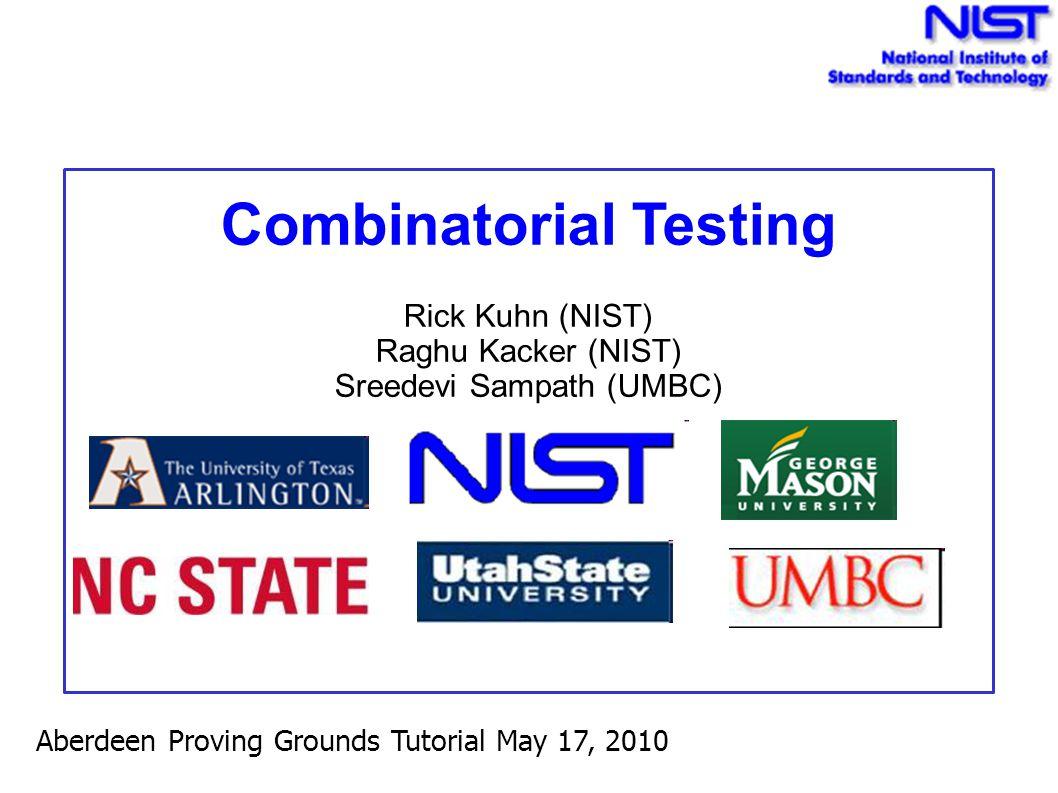 Combinatorial Testing Rick Kuhn (NIST) Raghu Kacker (NIST) Sreedevi Sampath (UMBC) Aberdeen Proving Grounds Tutorial May 17, 2010