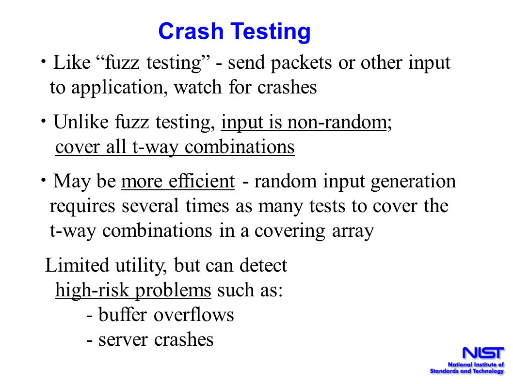 """Crash Testing Like """"fuzz testing"""" - send packets or other input to application, watch for crashes Unlike fuzz testing, input is non-random; cover all"""