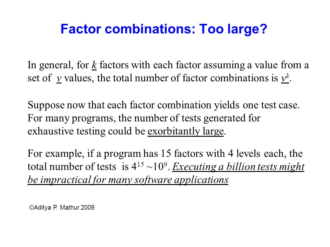 Factor combinations: Too large? Suppose now that each factor combination yields one test case. For many programs, the number of tests generated for ex