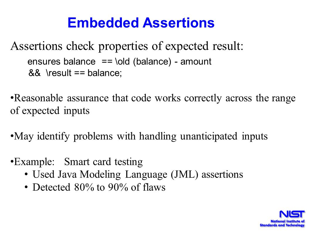 Embedded Assertions Assertions check properties of expected result: ensures balance == \old (balance) - amount && \result == balance; Reasonable assur