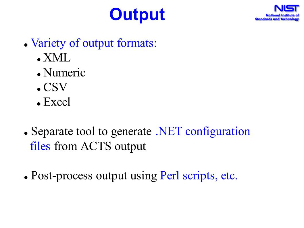 Output Variety of output formats: XML Numeric CSV Excel Separate tool to generate.NET configuration files from ACTS output Post-process output using P