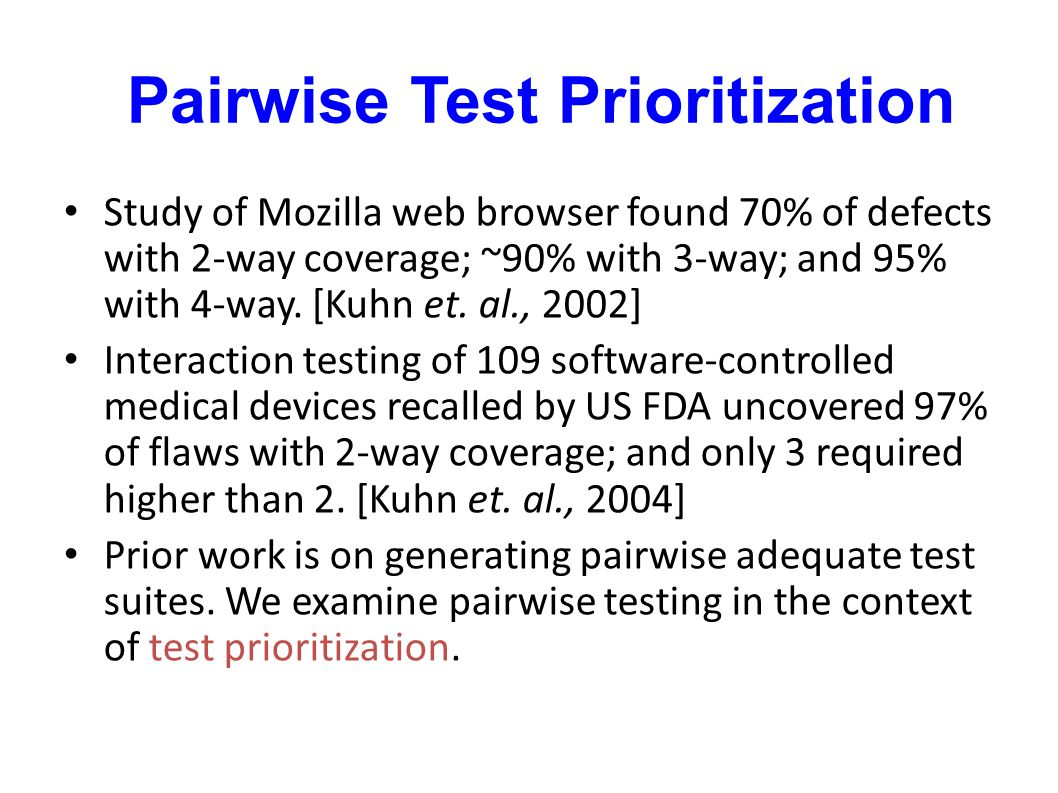 Pairwise Test Prioritization Study of Mozilla web browser found 70% of defects with 2-way coverage; ~90% with 3-way; and 95% with 4-way. [Kuhn et. al.