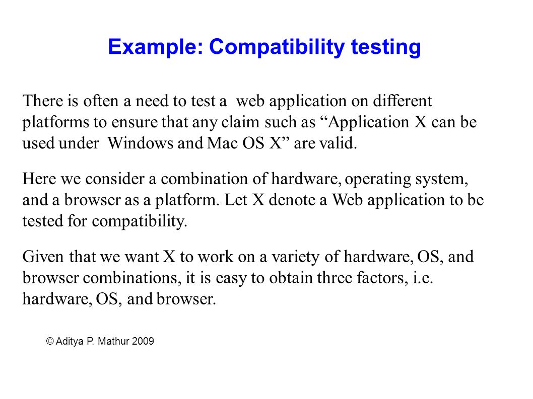 © Aditya P. Mathur 2009 Example: Compatibility testing There is often a need to test a web application on different platforms to ensure that any claim