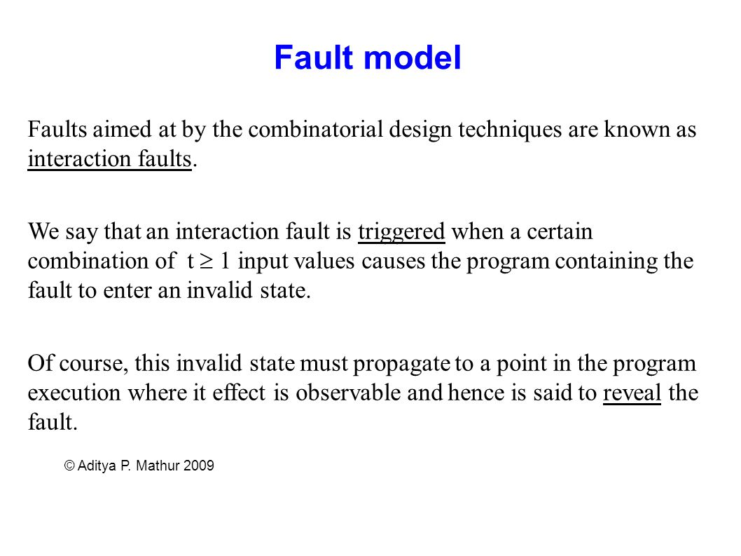 © Aditya P. Mathur 2009 Fault model Faults aimed at by the combinatorial design techniques are known as interaction faults. We say that an interaction