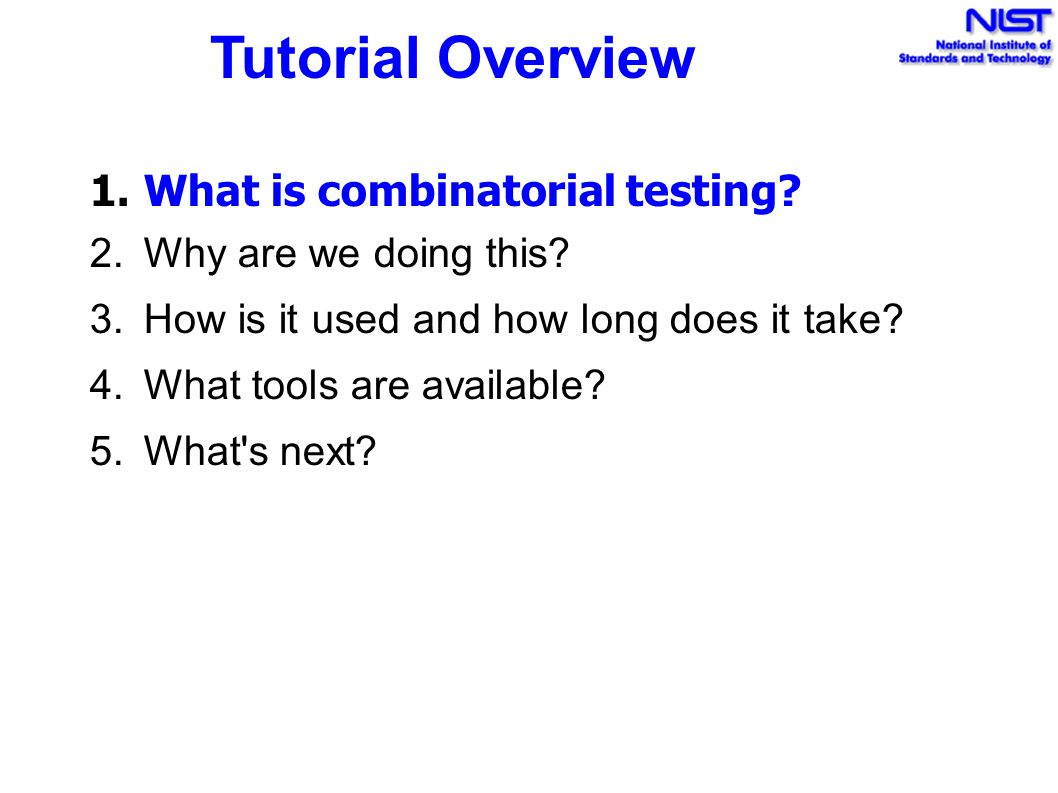 Tutorial Overview 1.What is combinatorial testing? 2.Why are we doing this? 3.How is it used and how long does it take? 4.What tools are available? 5.