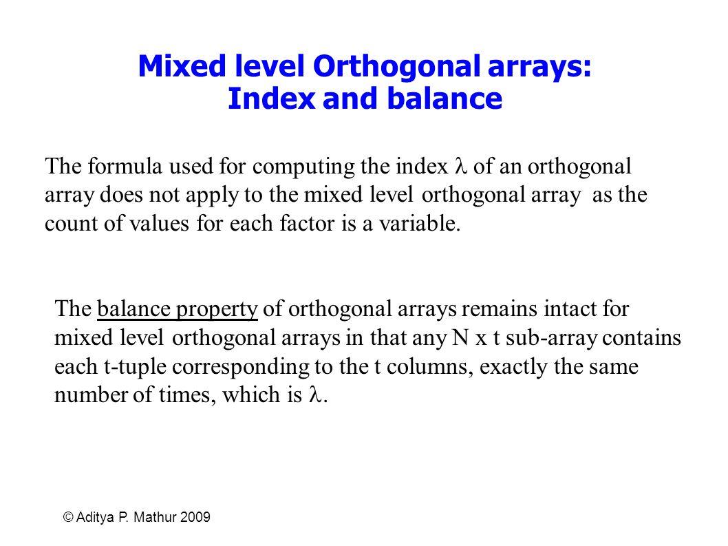 © Aditya P. Mathur 2009 Mixed level Orthogonal arrays: Index and balance The balance property of orthogonal arrays remains intact for mixed level orth