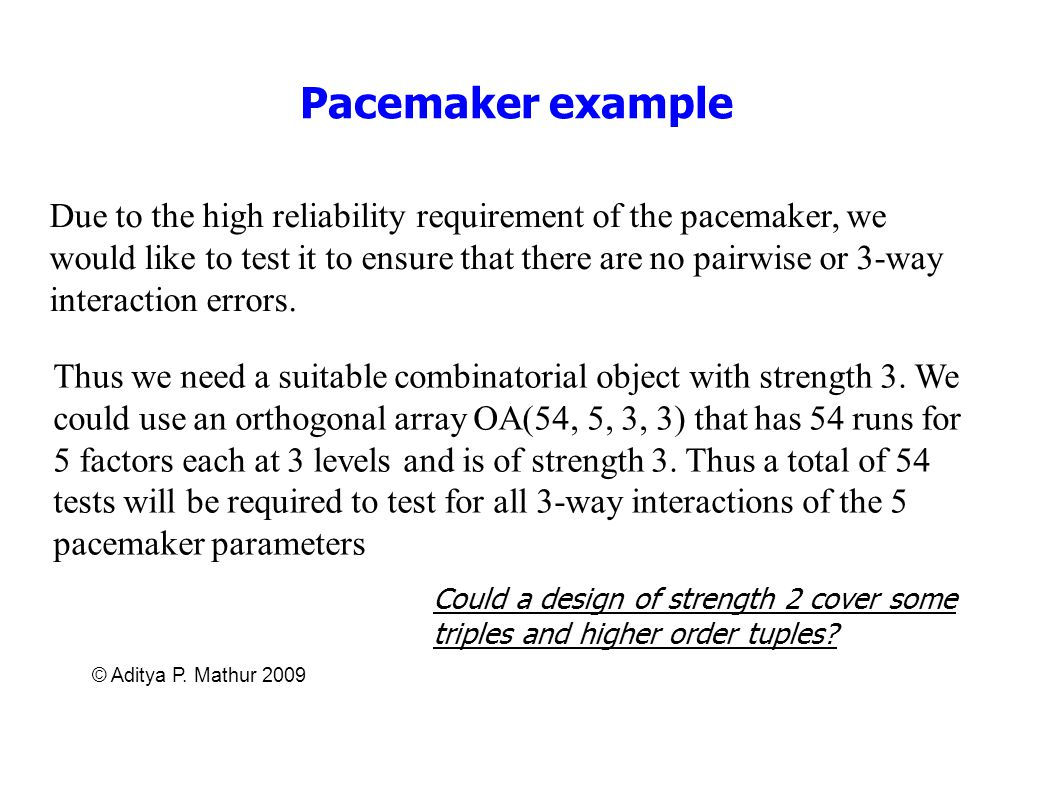 © Aditya P. Mathur 2009 Pacemaker example Due to the high reliability requirement of the pacemaker, we would like to test it to ensure that there are