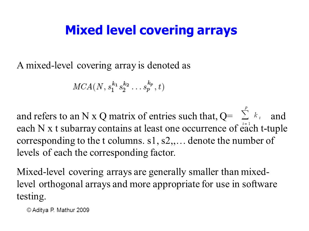 © Aditya P. Mathur 2009 Mixed level covering arrays A mixed-level covering array is denoted as and refers to an N x Q matrix of entries such that, Q=