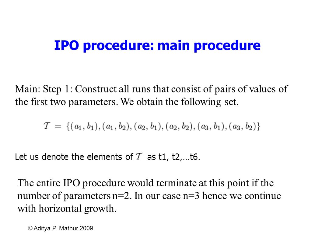 © Aditya P. Mathur 2009 IPO procedure: main procedure Main: Step 1: Construct all runs that consist of pairs of values of the first two parameters. We
