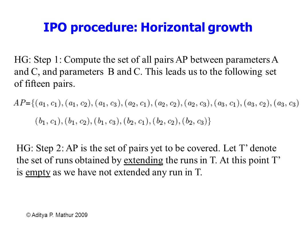 © Aditya P. Mathur 2009 IPO procedure: Horizontal growth HG: Step 1: Compute the set of all pairs AP between parameters A and C, and parameters B and