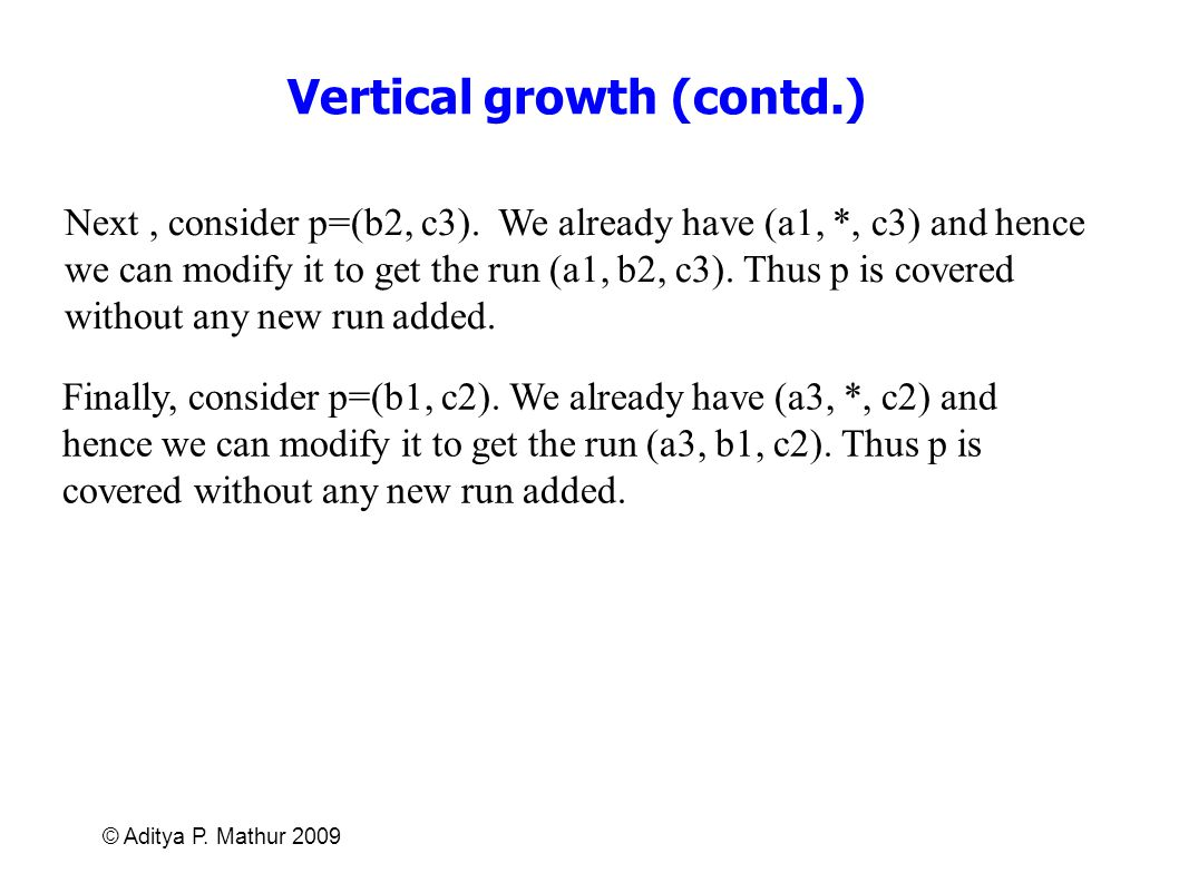 © Aditya P. Mathur 2009 Vertical growth (contd.) Next, consider p=(b2, c3). We already have (a1, *, c3) and hence we can modify it to get the run (a1,
