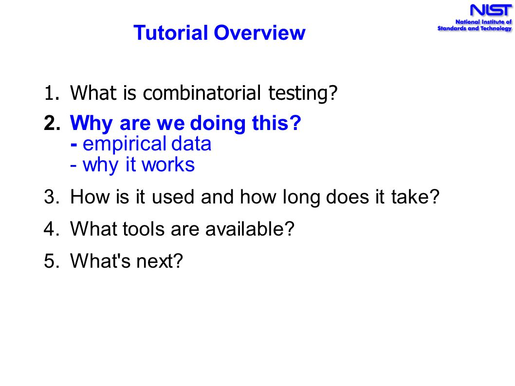 Tutorial Overview 1.What is combinatorial testing? 2.Why are we doing this? - empirical data - why it works 3.How is it used and how long does it take