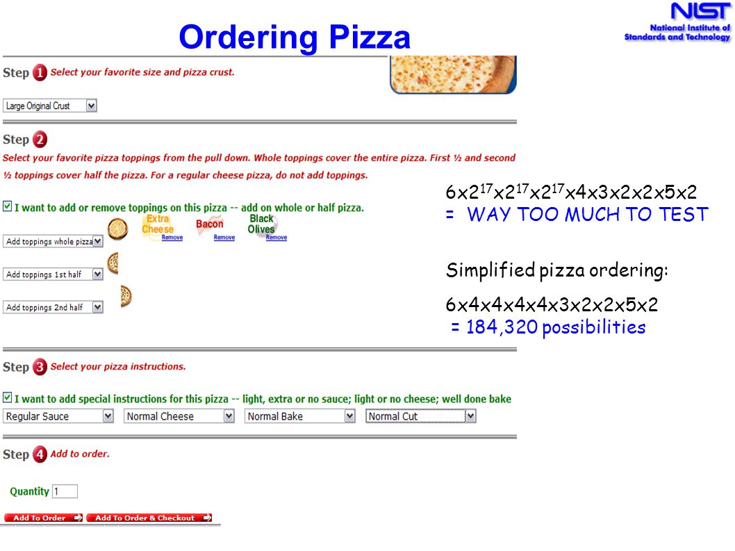 Ordering Pizza Simplified pizza ordering: 6x4x4x4x4x3x2x2x5x2 = 184,320 possibilities 6x2 17 x2 17 x2 17 x4x3x2x2x5x2 = WAY TOO MUCH TO TEST