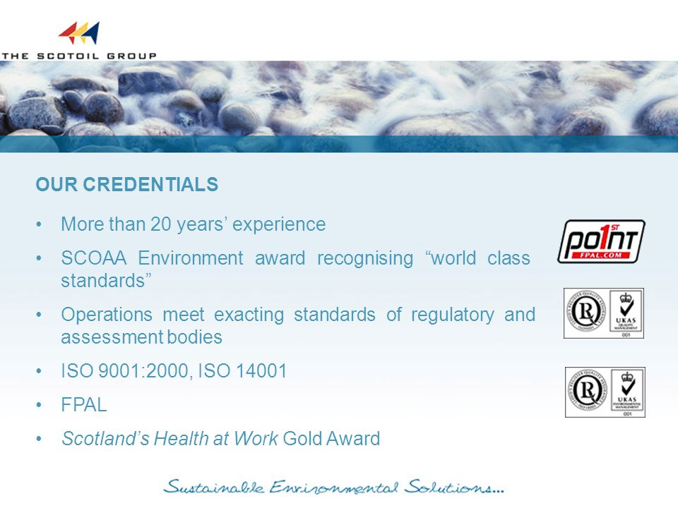 More than 20 years' experience SCOAA Environment award recognising world class standards Operations meet exacting standards of regulatory and assessment bodies ISO 9001:2000, ISO 14001 FPAL Scotland's Health at Work Gold Award OUR CREDENTIALS