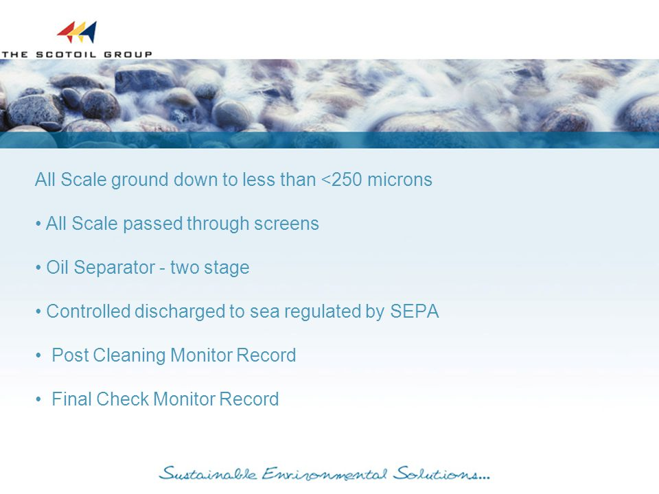 All Scale ground down to less than <250 microns All Scale passed through screens Oil Separator - two stage Controlled discharged to sea regulated by SEPA Post Cleaning Monitor Record Final Check Monitor Record