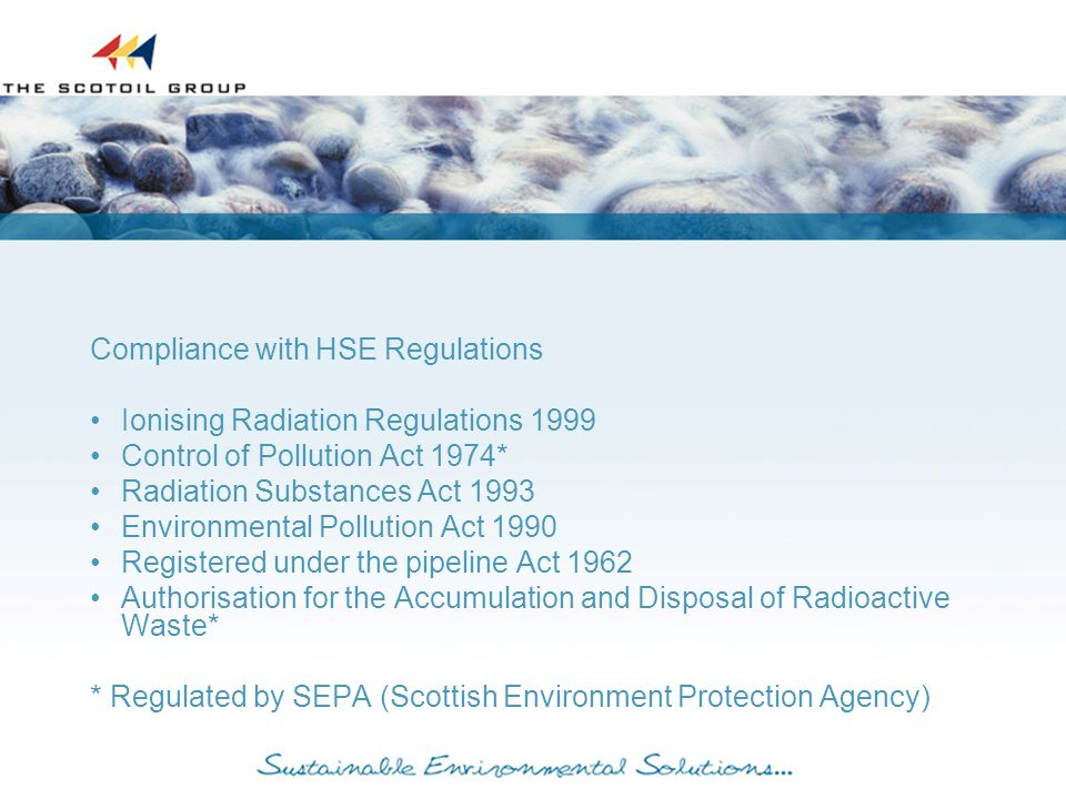 Compliance with HSE Regulations Ionising Radiation Regulations 1999 Control of Pollution Act 1974* Radiation Substances Act 1993 Environmental Pollution Act 1990 Registered under the pipeline Act 1962 Authorisation for the Accumulation and Disposal of Radioactive Waste* * Regulated by SEPA (Scottish Environment Protection Agency)