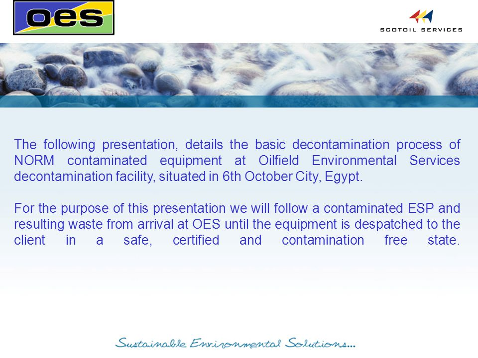 The following presentation, details the basic decontamination process of NORM contaminated equipment at Oilfield Environmental Services decontamination facility, situated in 6th October City, Egypt.