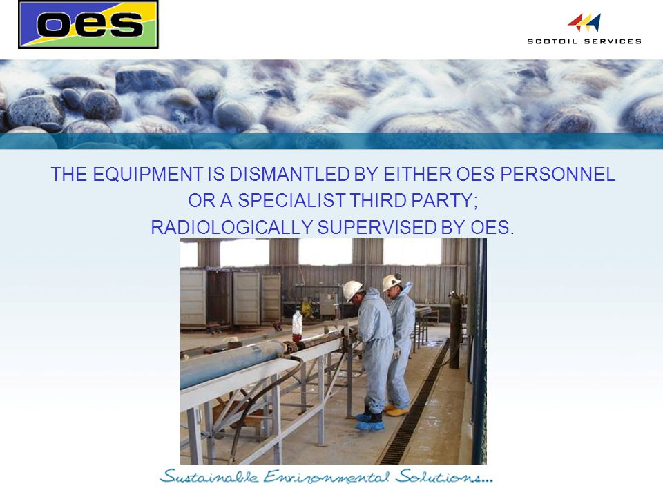 THE EQUIPMENT IS DISMANTLED BY EITHER OES PERSONNEL OR A SPECIALIST THIRD PARTY; RADIOLOGICALLY SUPERVISED BY OES.