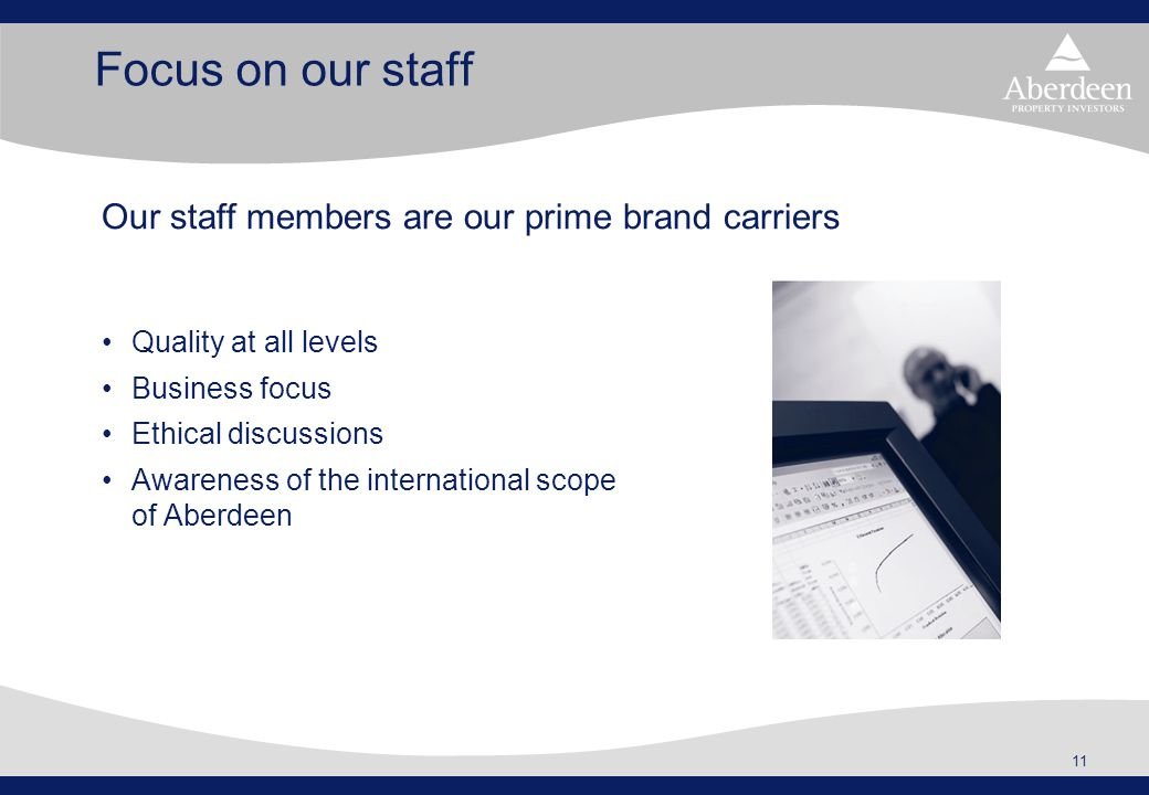 11 Focus on our staff Quality at all levels Business focus Ethical discussions Awareness of the international scope of Aberdeen Our staff members are