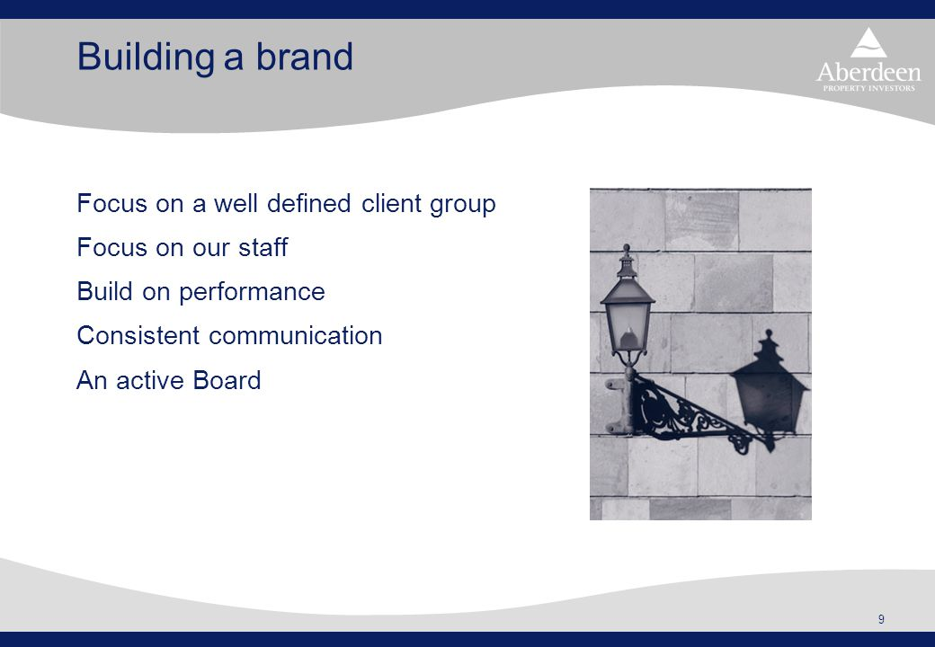 9 Building a brand Focus on a well defined client group Focus on our staff Build on performance Consistent communication An active Board