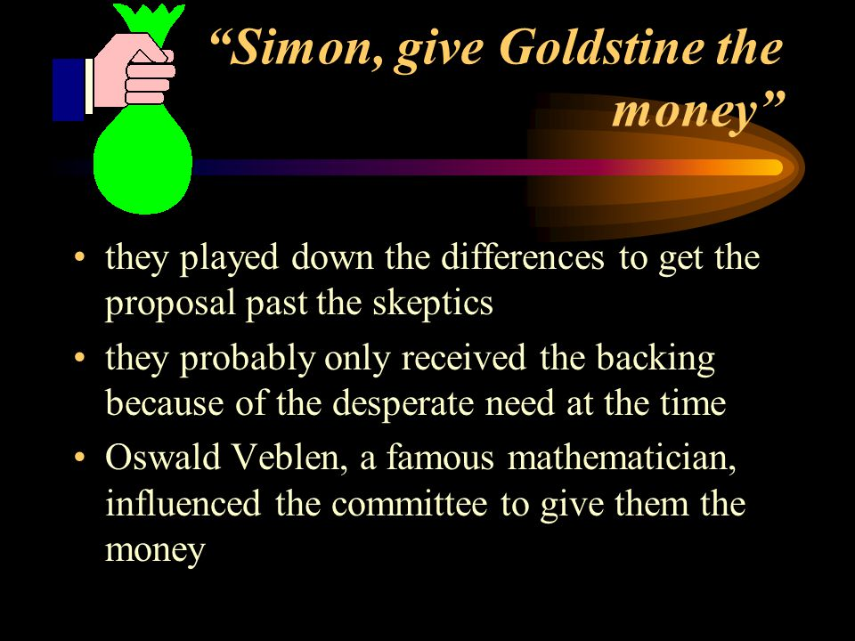 Simon, give Goldstine the money they played down the differences to get the proposal past the skeptics they probably only received the backing because of the desperate need at the time Oswald Veblen, a famous mathematician, influenced the committee to give them the money