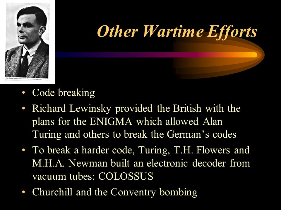 Other Wartime Efforts Code breaking Richard Lewinsky provided the British with the plans for the ENIGMA which allowed Alan Turing and others to break the German's codes To break a harder code, Turing, T.H.