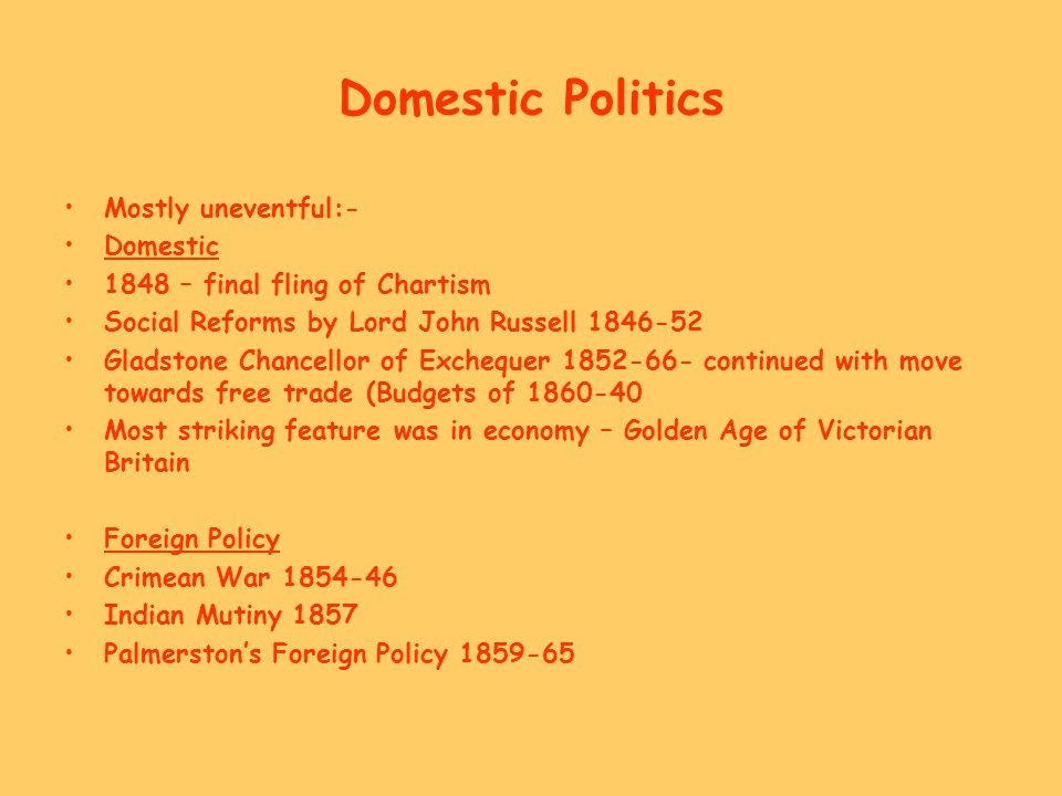 Domestic Politics Mostly uneventful:- Domestic 1848 – final fling of Chartism Social Reforms by Lord John Russell 1846-52 Gladstone Chancellor of Exch